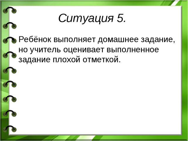 Ситуация 5. Ребёнок выполняет домашнее задание, но учитель оценивает выполнен...