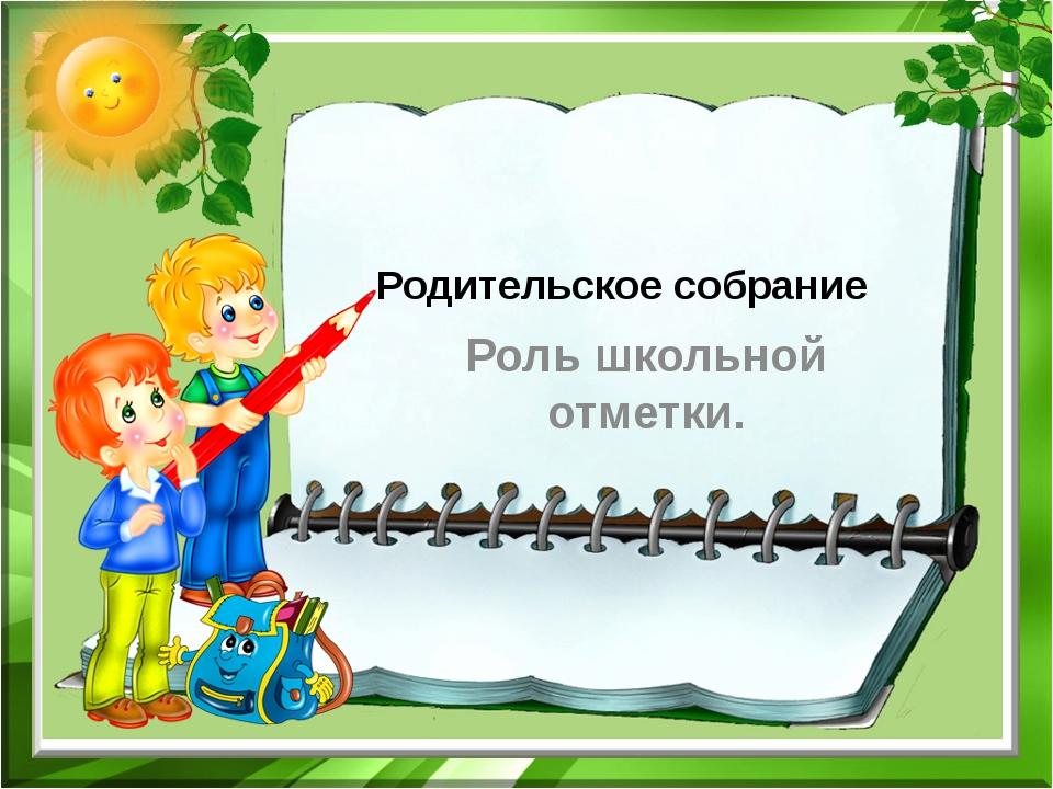 Родительское собрание Роль школьной отметки.