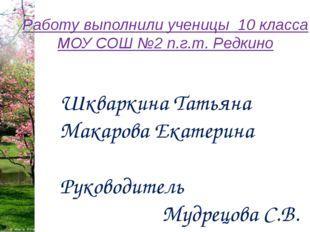 Работу выполнили ученицы 10 класса МОУ СОШ №2 п.г.т. Редкино Шкваркина Татьян