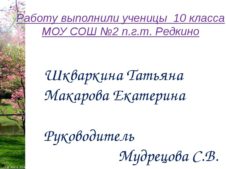 Работу выполнили ученицы 10 класса МОУ СОШ №2 п.г.т. Редкино Шкваркина Татьян...