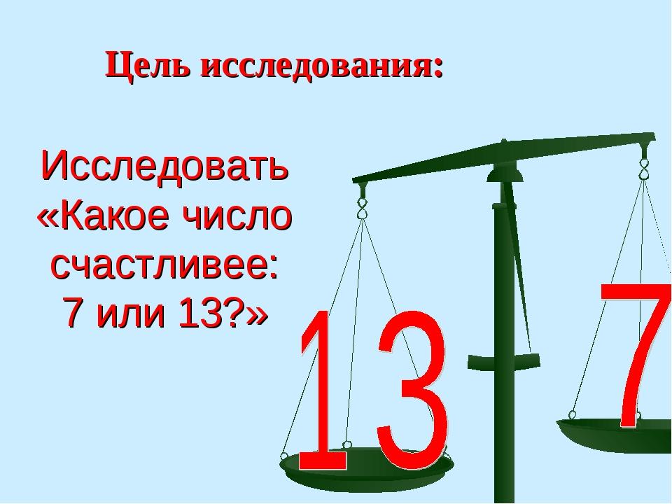 Исследовать «Какое число счастливее: 7 или 13?» Цель исследования: