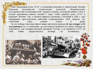 Факт решающей роли СССР в ускорении разгрома и капитуляции Японии отмечали б