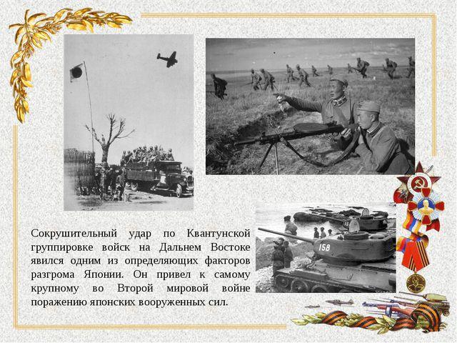 Сокрушительный удар по Квантунской группировке войск на Дальнем Востоке явилс...