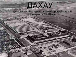 создан в марте 1933 года на окраине города Дахау в 17 километрах от Мюнхена.