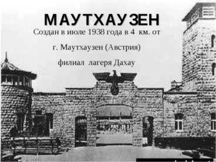 МАУТХАУЗЕН Создан в июле 1938 года в 4 км. от г. Маутхаузен (Австрия) филиал