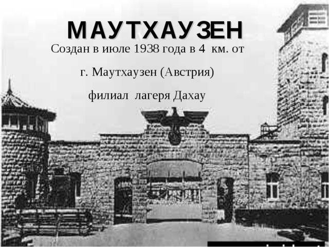 МАУТХАУЗЕН Создан в июле 1938 года в 4 км. от г. Маутхаузен (Австрия) филиал...