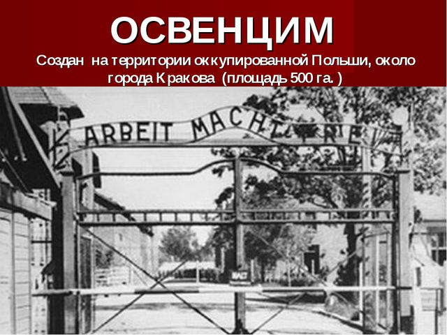 ОСВЕНЦИМ Создан на территории оккупированной Польши, около города Кракова (пл...