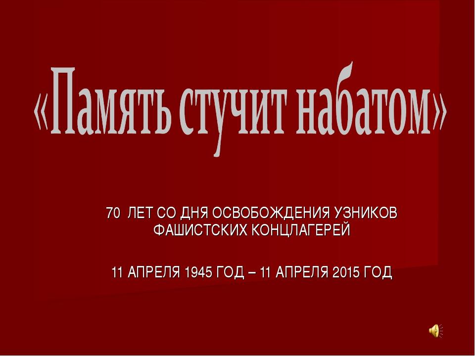 70 ЛЕТ СО ДНЯ ОСВОБОЖДЕНИЯ УЗНИКОВ ФАШИСТСКИХ КОНЦЛАГЕРЕЙ 11 АПРЕЛЯ 1945 ГОД...