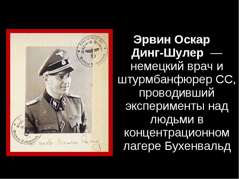 Эрвин Оскар Динг-Шулер — немецкий врач и штурмбанфюрер СС, проводивший экспе...