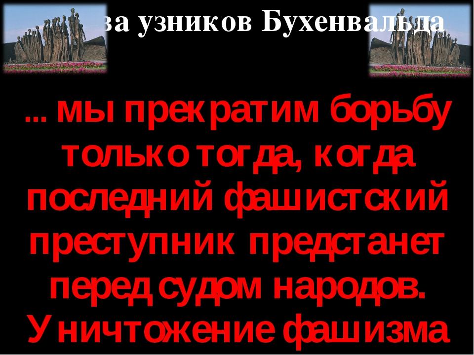 ... мы прекратим борьбу только тогда, когда последний фашистский преступник п...
