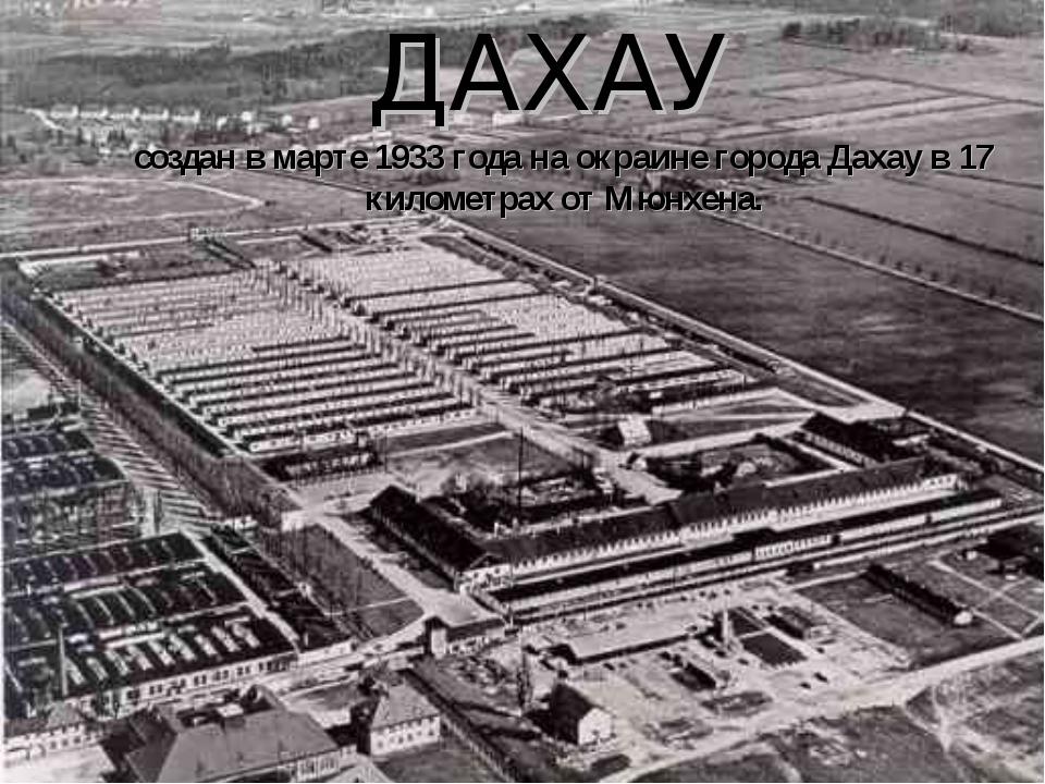 создан в марте 1933 года на окраине города Дахау в 17 километрах от Мюнхена....
