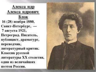 Алекса́ндр Алекса́ндрович Блок 16(28)ноября1880, Санкт-Петербург,— 7