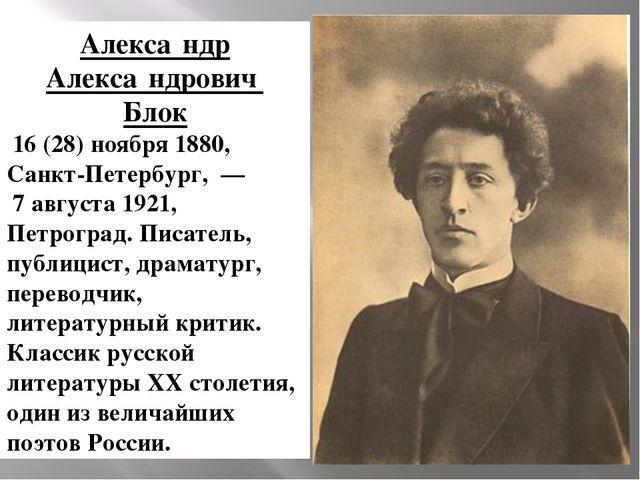Алекса́ндр Алекса́ндрович Блок 16(28)ноября1880, Санкт-Петербург,— 7...