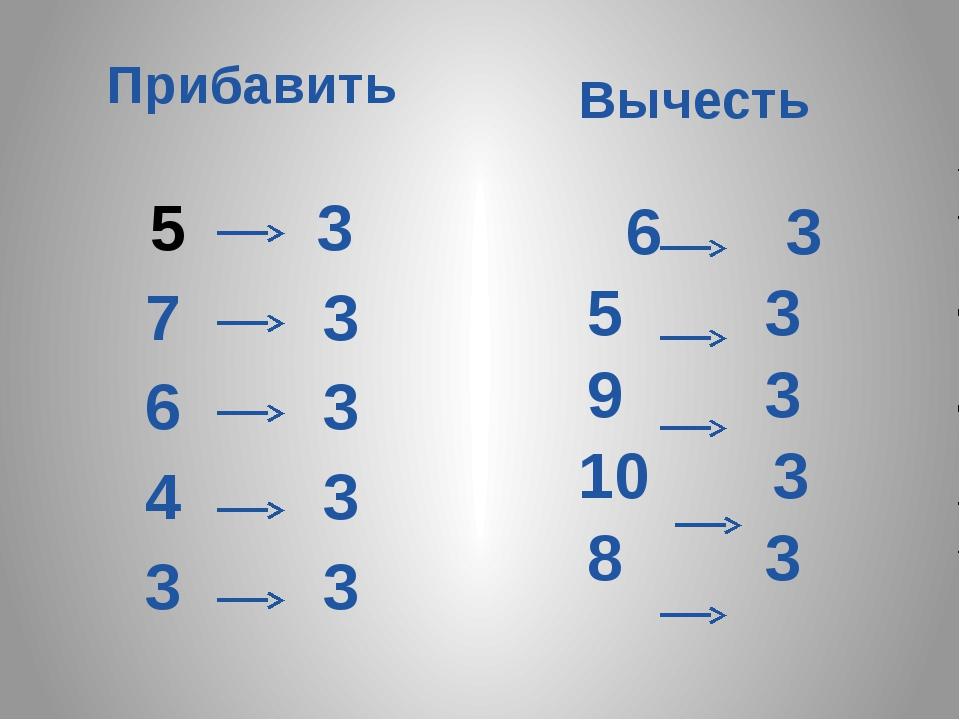 Прибавить 3 7 3 6 3 4 3 3 3 Вычесть 6 3 5 3 9 3 10 3 8 3