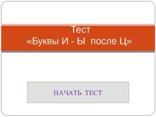 Тест «Буквы И - Ы после Ц» НАЧАТЬ ТЕСТ