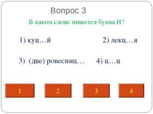Вопрос 3 В каком слове пишется буква И? 1) куц…й 2) лекц…я 3) (две) ровесниц