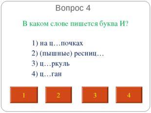 Вопрос 4 В каком слове пишется буква И? 1) на ц…почках 2) (пышные) ресниц… 3