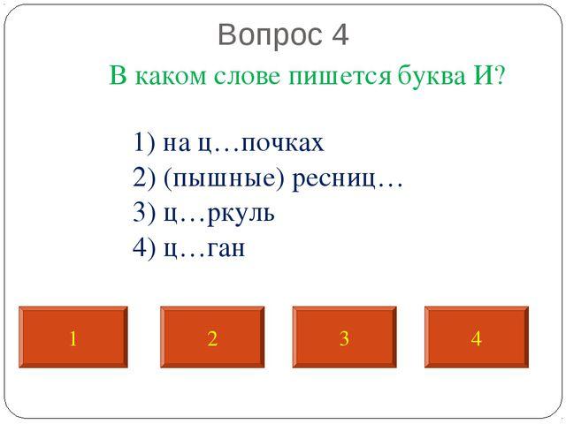 Вопрос 4 В каком слове пишется буква И? 1) на ц…почках 2) (пышные) ресниц… 3...