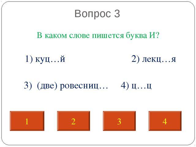 Вопрос 3 В каком слове пишется буква И? 1) куц…й 2) лекц…я 3) (две) ровесниц...