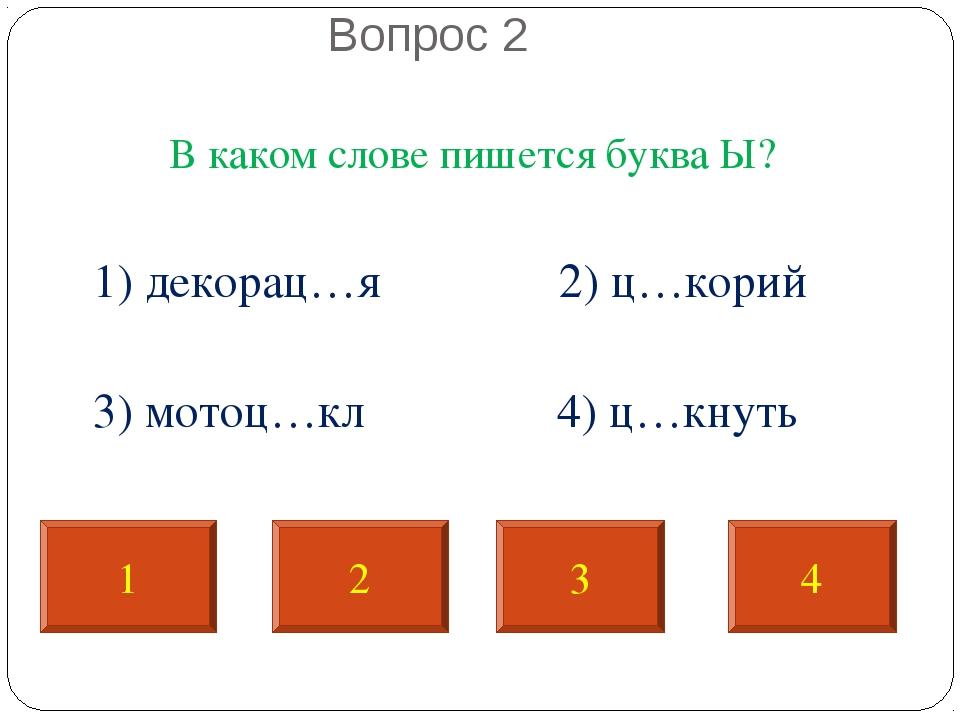 Вопрос 2 В каком слове пишется буква Ы? 1) декорац…я 2) ц…корий 3) мотоц…кл...
