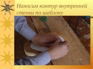 Наносим контур внутренней стенки по шаблону