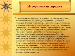 Историческая справка  Шкатулки известны с глубокой древности. Ученые считают