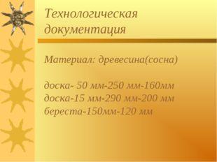 Технологическая документация Материал: древесина(сосна) доска- 50 мм-250 мм-