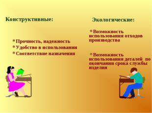 Конструктивные: Прочность, надежность Удобство в использовании Соответствие