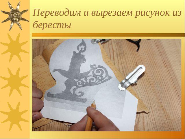 Переводим и вырезаем рисунок из бересты