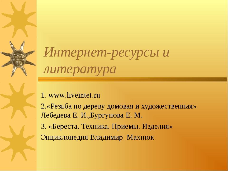 Интернет-ресурсы и литература 1. www.liveintet.ru 2.«Резьба по дереву домовая...