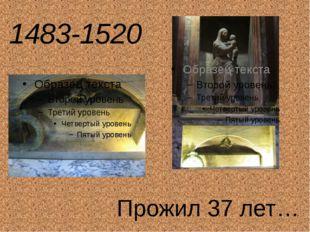 1483-1520 Прожил 37 лет…