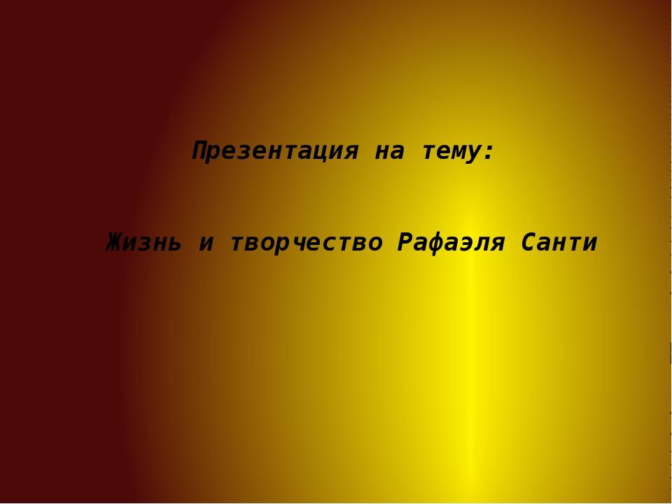 Презентация на тему: Жизнь и творчество Рафаэля Санти