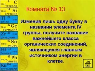Комната № 13 Изменив лишь одну букву в названии элемента IV группы, получите