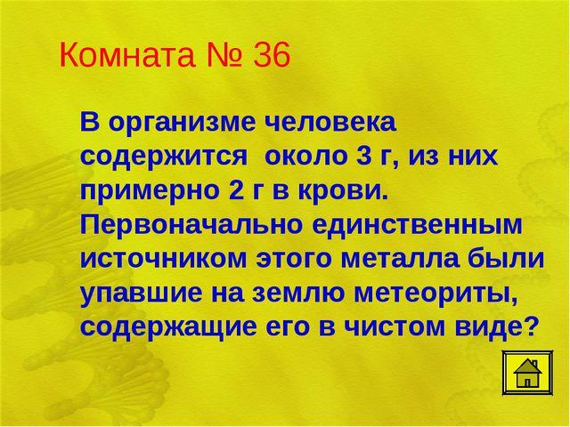 Комната № 36 В организме человека содержится около 3 г, из них примерно 2 г...