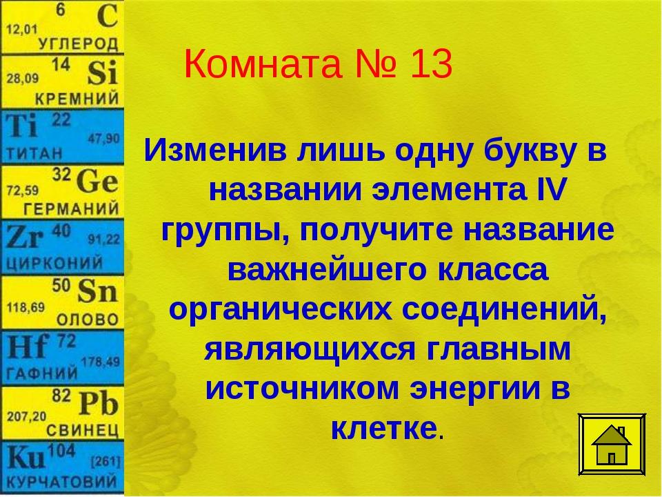 Комната № 13 Изменив лишь одну букву в названии элемента IV группы, получите...