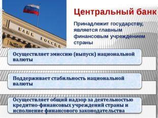 Центральный банк Принадлежит государству, является главным финансовым учрежде
