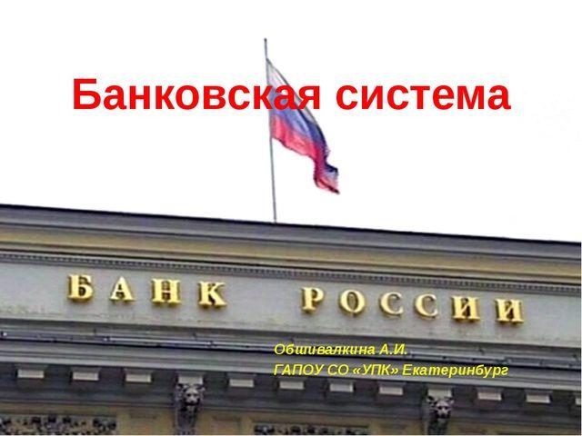 Банковская система Обшивалкина А.И. ГАПОУ СО «УПК» Екатеринбург
