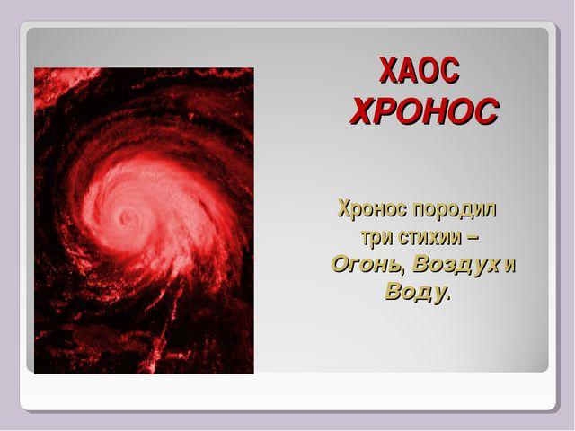 ХАОС ХРОНОС Хронос породил три стихии – Огонь, Воздух и Воду.