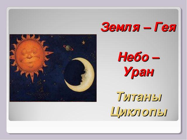 Земля – Гея Небо – Уран Титаны Циклопы