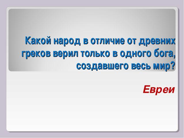 Какой народ в отличие от древних греков верил только в одного бога, создавше...
