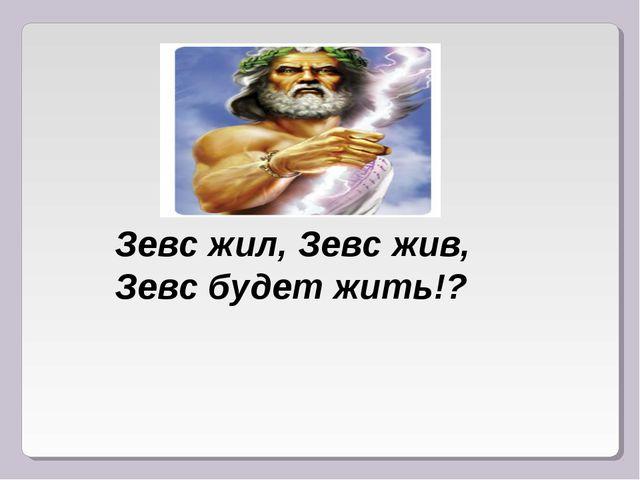 Зевс жил, Зевс жив, Зевс будет жить!?