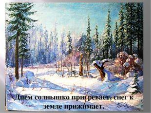 Днём солнышко пригревает, снег к земле прижимает.