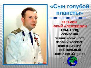 «Сын голубой планеты» ГАГАРИН ЮРИЙ АЛЕКСЕЕВИЧ (1934–1968), советский летчик-к