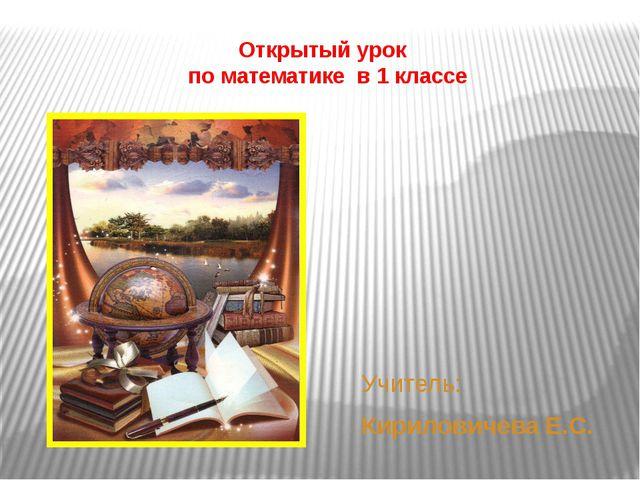 Открытый урок по математике в 1 классе Учитель: Кириловичева Е.С.