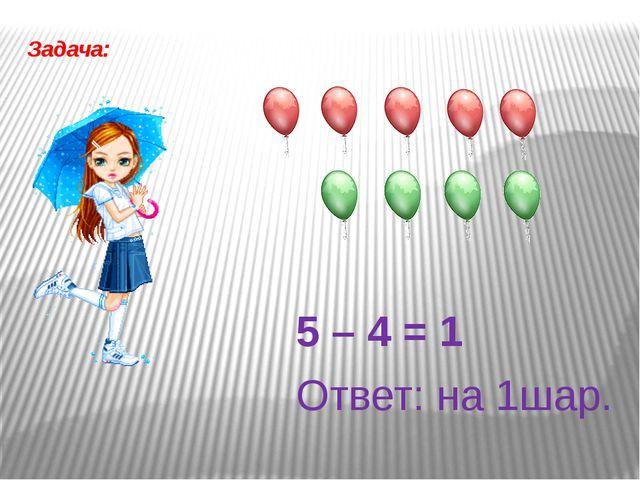 Задача: 5 – 4 = 1 Ответ: на 1шар.