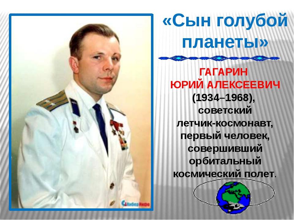 «Сын голубой планеты» ГАГАРИН ЮРИЙ АЛЕКСЕЕВИЧ (1934–1968), советский летчик-к...