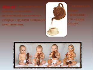 С латинского языка «шоколад» - это «пища богов». Шоколад – это кондитерское и