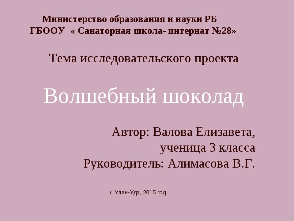 г. Улан-Удэ, 2015 год Тема исследовательского проекта Волшебный шоколад Автор...