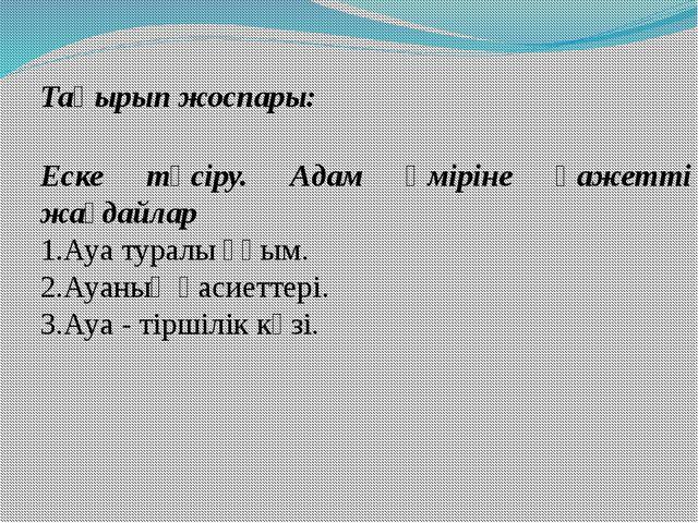 Тақырып жоспары: Еске түсіру. Адам өміріне қажетті жағдайлар 1.Ауа туралы ұғы...