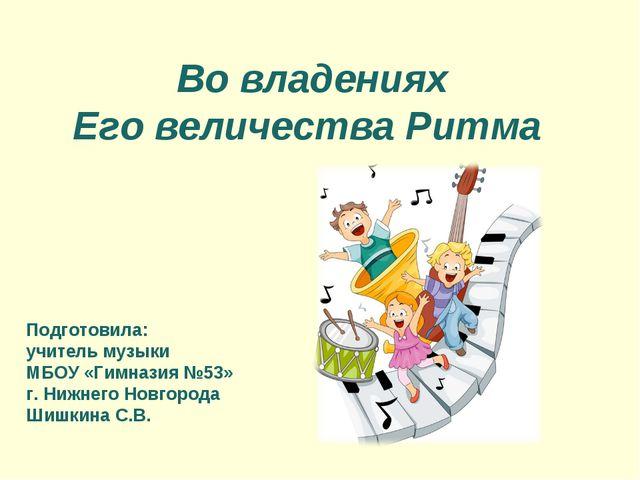 Во владениях Его величества Ритма Подготовила: учитель музыки МБОУ «Гимназия...